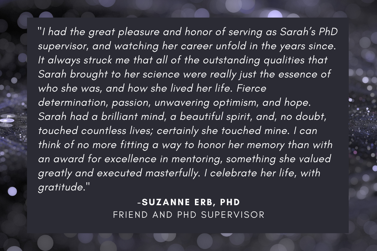 """""""I had the great pleasure and honor of serving as Sarah's PhD supervisor, and watching her career unfold in the years since. It always struck me that all of the outstanding qualities that Sarah brought to her science were really just the essence of who she was, and how she lived her life. Fierce determination, passion, unwavering optimism, and hope. Sarah had a brilliant mind, a beautiful spirit, and, no doubt, touched countless lives; certainly she touched mine. I can think of no more fitting a way to honor her memory than with an award for excellence in mentoring, something she valued greatly and executed masterfully. I celebrate her life, with gratitude."""""""