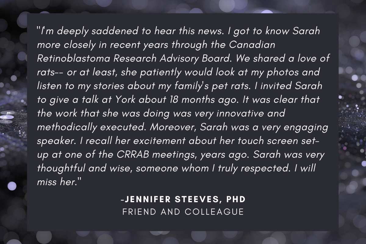 """""""I'm deeply saddened to hear this news. I got to know Sarah more closely in recent years through the Canadian Retinoblastoma Research Advisory Board. We shared a love of rats-- or at least, she patiently would look at my photos and listen to my stories about my family's pet rats. I invited Sarah to give a talk at York about 18 months ago. It was clear that the work that she was doing was very innovative and methodically executed. Moreover, Sarah was a very engaging speaker. I recall her excitement about her touch screen set-up at one of the CRRAB meetings, years ago. Sarah was very thoughtful and wise, someone whom I truly respected. I will miss her."""" written by Jennifer Steeves, P-H-D"""