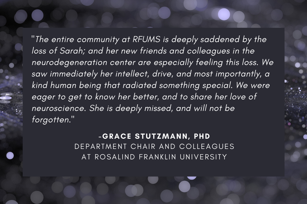 """""""The entire community at RFUMS is deeply saddened by the loss of Sarah; and her new friends and colleagues in the neurodegeneration center are especially feeling this loss. We saw immediately her intellect, drive, and most importantly, a kind human being that radiated something special. We were eager to get to know her better, and to share her love of neuroscience. She is deeply missed, and will not be forgotten."""" - Grace Stutzmann, Department chair and colleagues at Rosalind Franklin University"""
