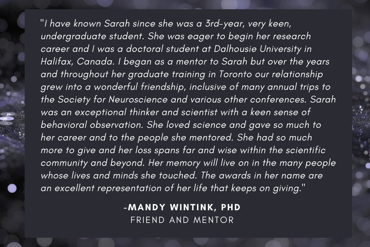 """Mandy Wintink, friend and mentor said: """"I have known Sarah since she was a 3rd-year, very keen, undergraduate student. She was eager to begin her research career and I was a doctoral student at Dalhousie University in Halifax, Canada. I began as a mentor to Sarah but over the years and throughout her graduate training in Toronto our relationship grew into a wonderful friendship, inclusive of many annual trips to the Society for Neuroscience and various other conferences. Sarah was an exceptional thinker and scientist with a keen sense of behavioral observation. She loved science and gave so much to her career and to the people she mentored. She had so much more to give and her loss spans far and wise within the scientific community and beyond. Her memory will live on in the many people whose lives and minds she touched. The awards in her name are an excellent representation of her life that keeps on giving."""""""