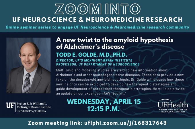 """Zoom into UF Neuroscience & Neuromedicine Research; Online seminar series to engage UF Neuroscience & Neuromedicine research community; """"A new twist to the amyloid hypothesis of Alzheimer's disease""""; Dr. Todd E. Golde presents: Multi-omic and modeling studies are yielding new information about Alzheimer's and other neurodegenerative diseases. These data provide a new take on the decades-old amyloid hypothesis. Dr. Golde will discuss how these new insights can be exploited to develop new therapeutic strategies and guide development of established therapeutic strategies. He will also provide an update on our expanded rAAV """"toolkit.""""; wednesday, april 15; zoom link: uflphi.zoom.us/j/168317643"""