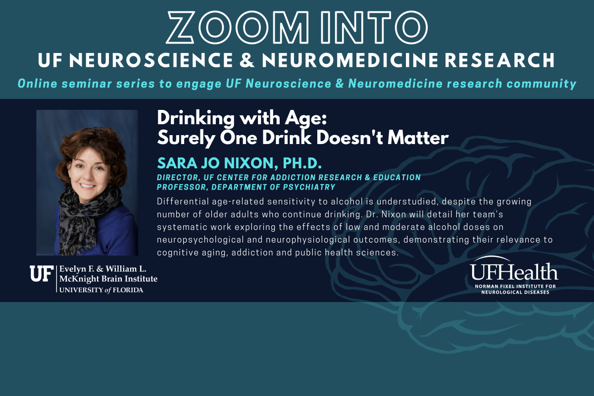 Join Dr. Sara Jo Nixon during her presentation: Drinking with Age: Surely One Drink Doesn't Matter. Summary: Differential age-related sensitivity to alcohol is understudied, despite the growing number of older adults who continue drinking. Dr. Nixon will detail her team's systematic work exploring the effects of low and moderate alcohol doses on neuropsychological and neurophysiological outcomes, demonstrating their relevance to cognitive aging, addiction and public health sciences. On Wednesday May 27 at 12:15 p-m E-S-T. Email Dr. Lewis at jada.lewis@ufl.edu for the zoom link and password.