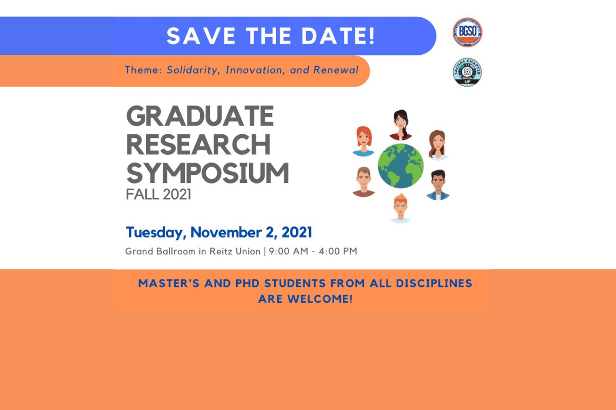 Save the date for the Graduate Research Symposium, happening Tuesday, November 2, in the Reitz Ballroom from 9 a-m to 4 p-m. Master's and P-H-D students from all disciplines are welcome. Symposium includes oral and poster presentations, keynote speaker, awards, panel on scholarly innovation and the job market